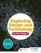Exploring Design and Technology for Key Stage 3 ebook by Paul Anderson, Jacqui Howells
