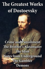 The Greatest Works of Dostoevsky: Crime and Punishment + The Brother's Karamazov + The Idiot + Notes from Underground + The Gambler + Demons (The Possessed / The Devils) ebook by Constance Garnett,Fyodor Dostoyevsky,Eva  Martin,Charles James Hogarth