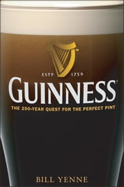 Guinness - The 250 Year Quest for the Perfect Pint ebook by Bill Yenne