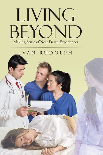 Living Beyond - Making Sense of Near Death Experiences ebook by Ivan Rudolph