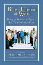Being Human at Work - Bringing Somatic Intelligence Into Your Professional Life ebook by Richard Strozzi-Heckler