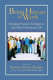 Being Human at Work - Bringing Somatic Intelligence Into Your Professional Life ebook by