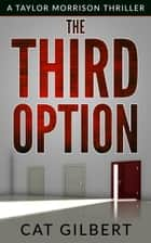 The Third Option - A Taylor Morrison Thriller ebook by Cat Gilbert