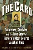 The Card - Collectors, Con Men, and the True Story of History's Most Desired Baseball Card ebook by Michael O'Keeffe, Teri Thompson