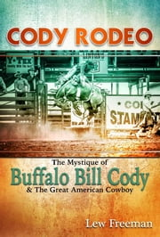 Cody Rodeo - The Mystique of Buffalo Bill Cody and The Great American Cowboy ebook by Lew Freedman
