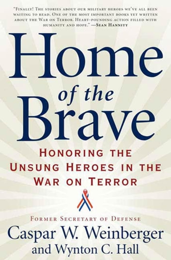 Home of the Brave - Honoring the Unsung Heroes in the War on Terror ebook by Caspar Weinberger,Wynton C. Hall