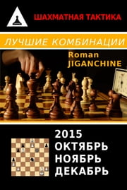 Лучшие комбинации 2015 года - Best Combinations of 2015 - Russian Edition - Октябрь, Ноябрь, Декабрь ebook by Roman Jiganchine