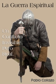 La Guerra Espiritual. Un Conflicto Invisible, Pero Real ebooks by Pablo Collazo