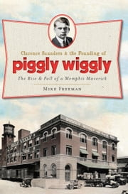 Clarence Saunders and the Founding of Piggly Wiggly - The Rise & Fall of a Memphis Maverick ebook by Mike Freeman