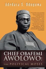 CHIEF OBAFEMI AWOLOWO:THE POLITICAL MOSES ebook by Adedara S. Oduguwa