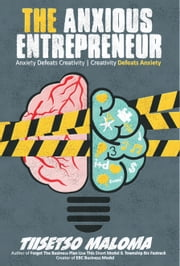 The Anxious Entrepreneur: Anxiety Defeats Creativity, Creativity Defeats Anxiety ebook by Tiisetso Maloma