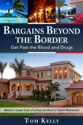 Bargains Beyond the Border - Get Past the Blood and Drugs: Mexico's Lower Cost of Living Can Avert a Tearful Retirement ebook by Tom Kelly