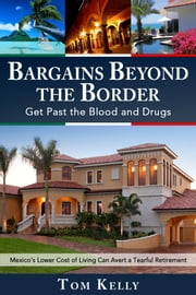 Bargains Beyond the Border - Get Past the Blood and Drugs: Mexico's Lower Cost of Living Can Avert a Tearful Retirement ebook by Kobo.Web.Store.Products.Fields.ContributorFieldViewModel