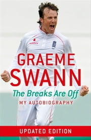 Graeme Swann: The Breaks Are Off - My Autobiography ebook by Graeme Swann