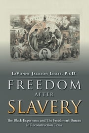 FREEDOM AFTER SLAVERY - The Black Experience and The Freedmen's Bureau in Reconstruction Texas ebook by LAVONNE JACKSON LESLIE, PH.D.