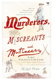 Murderers, Miscreants and Mutineers - Early Cape Characters ebook by Nigel Penn