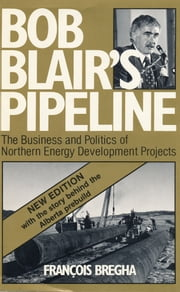 Bob Blair's Pipeline - The Business and Politics of Northern Energy Development Projects ebook by François Bregha