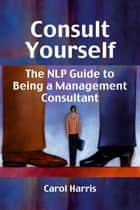 Consult Yourself - The NLP guide to being a management consultant ebook by Carol Harris