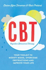 Cognitive Behavioural Therapy (CBT) - Your Toolkit to Modify Mood, Overcome Obstructions and Improve Your Life ebook by Elaine Iljon Foreman,Clair Pollard