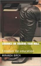 Guidance On Training Your Male - Femdom Re-education ebook by Miranda Birch