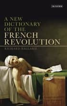 New Dictionary of the French Revolution, A ebook by Richard Ballard