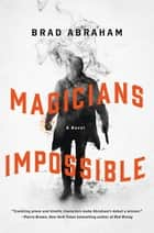 Magicians Impossible - A Novel ebook by Brad Abraham