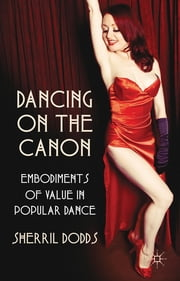 Dancing on the Canon - Embodiments of Value in Popular Dance ebook by Dr Sherril Dodds