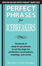 Perfect Phrases for Icebreakers: Hundreds of Ready-to-Use Phrases to Set the Stage for Productive Conversations, Meetings, and Events ebook by Meryl Runion, Diane Windingland