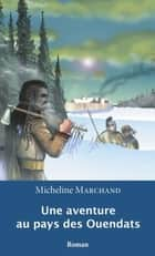 Une aventure au pays des Ouendats ebook by Micheline Marchand, Rosemary Doyle