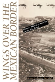 Wings over the Mexican Border - Pioneer Military Aviation in the Big Bend ebook by Kenneth Baxter Ragsdale