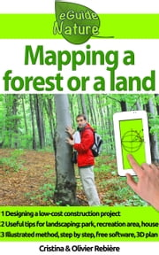 Mapping a forest or a land - Simply design a 3D plan to create a park, a tree climbing course, a house, a garden ebook by Olivier Rebiere, Cristina Rebiere