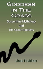 Goddess in the Grass: Serpentine Mythology and the Great Goddess ebook by Linda Foubister