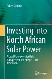 Investing into North African Solar Power - A Legal Framework for Risk Management and Prospects for Arbitration ebook by Robert Gömmel