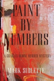 Paint by Numbers: A Charles Bloom Murder Mystery ebook by Mark Sublette