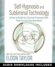 Self-Hypnosis and Subliminal Technology - A How-to Guide for Personal-Empowerment Tools You Can Use Anywhere! ebook by Eldon Taylor