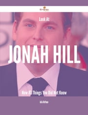 Look At Jonah Hill Now - 87 Things You Did Not Know ebook by Julia Hoffman