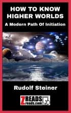 HOW TO KNOW HIGHER WORLDS - A Modern Path Of Initiation ebook by Rudolf Steiner, JamesM. Brand