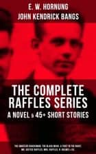 THE COMPLETE RAFFLES SERIES - A Novel & 45+ Short Stories: The Amateur Cracksman, The Black Mask, A Thief in the Night, Mr. Justice Raffles, Mrs. Raffles, R. Holmes & Co. - The Adventures of A. J. Raffles, A Gentleman-Thief & Crime Tales of the Amateur Cracksman's Family ebook by E. W. Hornung, John Kendrick Bangs, Cyrus Cuneo,...