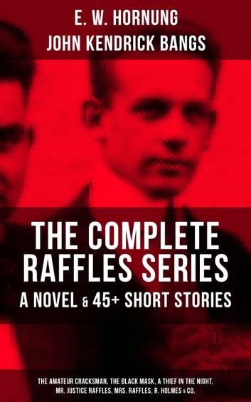 THE COMPLETE RAFFLES SERIES - A Novel & 45+ Short Stories: The Amateur Cracksman, The Black Mask, A Thief in the Night, Mr. Justice Raffles, Mrs. Raffles, R. Holmes & Co. - The Adventures of A. J. Raffles, A Gentleman-Thief & Crime Tales of the Amateur Cracksman's Family ebook by E. W. Hornung,John Kendrick Bangs