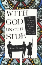 With God on Our Side - The Struggle for Workers' Rights in a Catholic Hospital ebook by Adam D. Reich