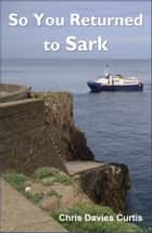 So You Returned to Sark ebook by Christine Davies Curtis