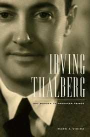 Irving Thalberg: Boy Wonder to Producer Prince ebook by Vieira, Mark A.