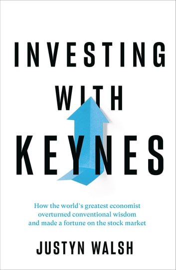 Investing with Keynes - How the World's Greatest Economist Overturned Conventional Wisdom and Made a Fortune on the Stock Market ebook by Justyn Walsh