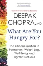 What Are You Hungry For? - The Chopra Solution to Permanent Weight Loss, Well-Being, and Lightness of Soul ebook by Deepak Chopra, M.D.