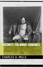 History's Ten Worst Generals ebook by Charles A. Mills