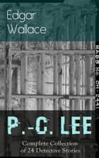 P.-C. Lee: Complete Collection of 24 Detective Stories - olice Contable Lee Mysteries: A Man of Note, The Power of the Eye, The Sentimental Burglar, A Case for Angel Esquire, Contempt, Confidence, The Snatchers, The Gold Mine, The Last Adventure… ebook by Edgar Wallace