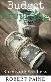 Budget Prepping: Surviving On Less ebook by Robert Paine