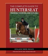 The Complete Guide to Hunter Seat Training, Showing, and Judging - On the Flat and Over Fences ebook by Anna Jane White-Mullin