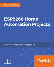 ESP8266 Home Automation Projects ebook by Catalin Batrinu