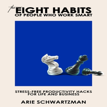 Eight Habits Of People Who Work Smart, The - Stress-Free Productivity Hacks For Life And Business audiobook by Arie Schwartzman